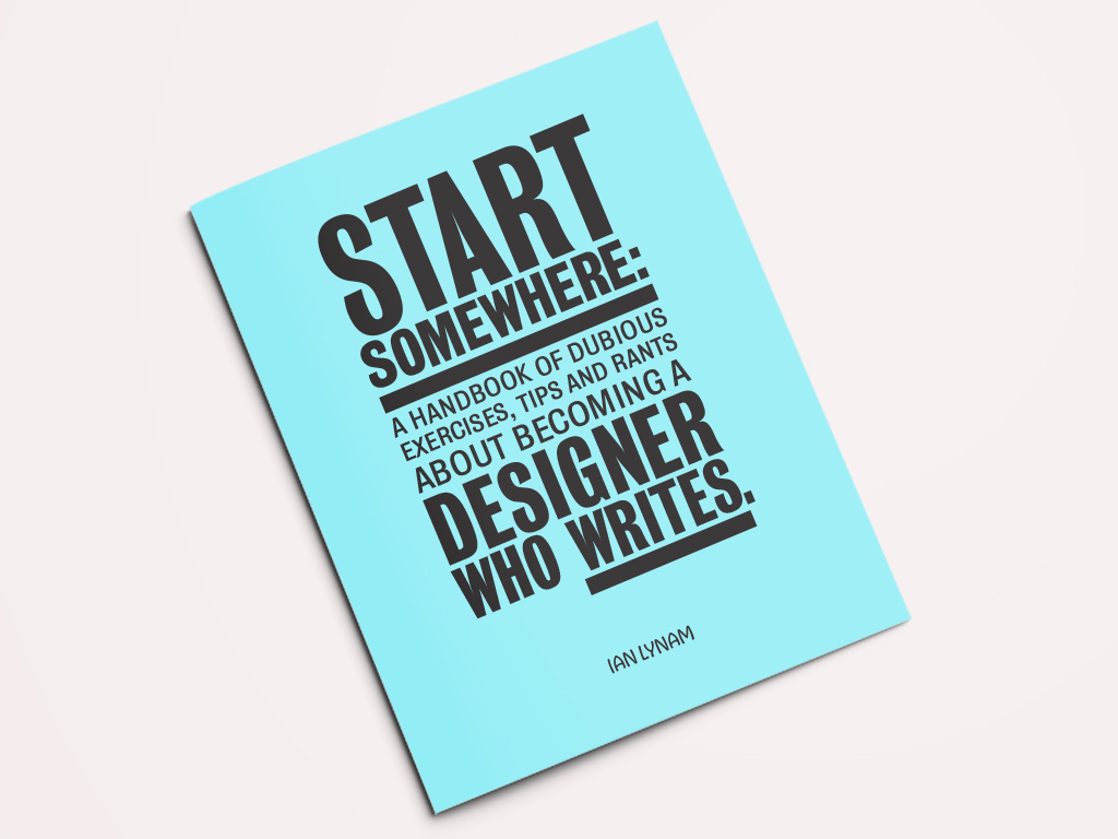 Start Somewhere - A Handbook of Dubious Exercises, Tips and Rants About Becoming a Designer Who Writes